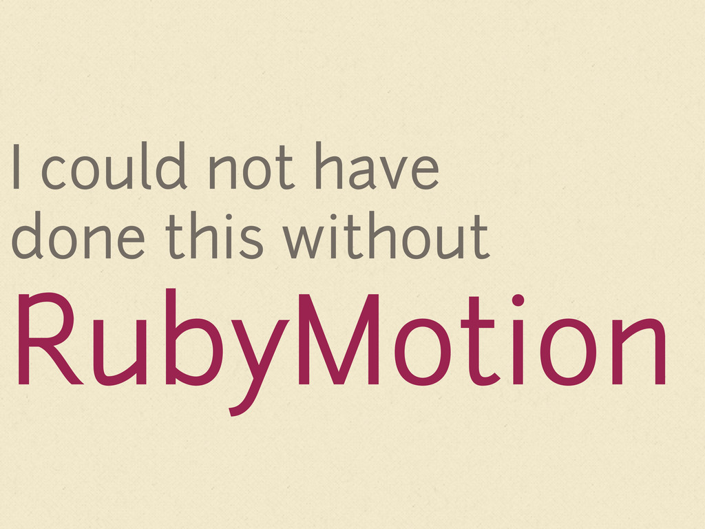 I could not have done this without RubyMotion