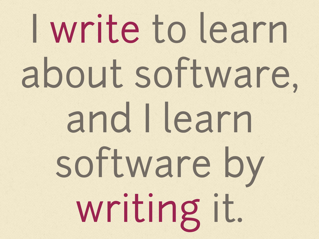 I write to learn about software, and I learn so...