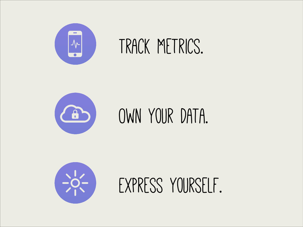 Track Metrics. Own Your Data. Express Yourself.