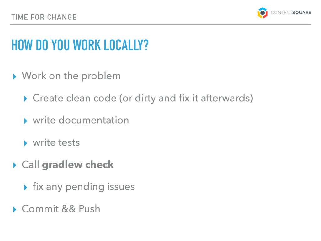 TIME FOR CHANGE HOW DO YOU WORK LOCALLY? ▸ Work...