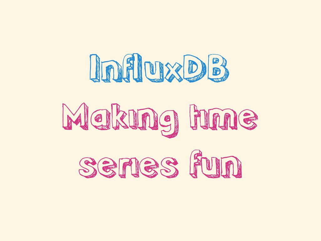 InfluxDB Making time series fun