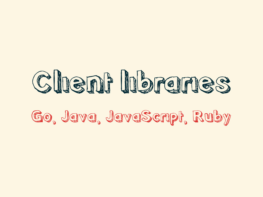 Client libraries Go, Java, JavaScript, Ruby