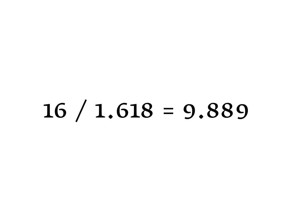 16 / 1.618 = 9.889