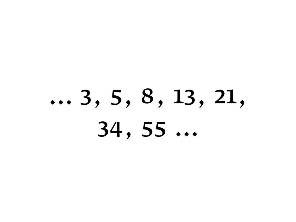 … 3, 5, 8, 13, 21, 34, 55 …