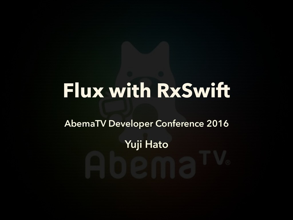 Flux with RxSwift AbemaTV Developer Conference ...