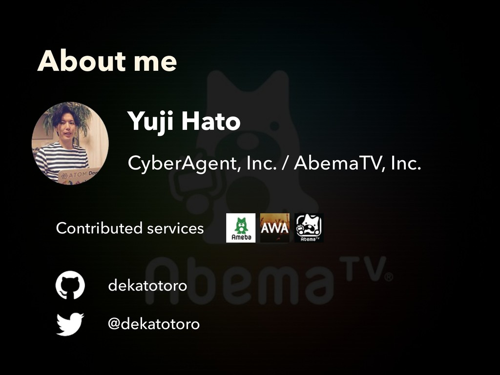 About me Yuji Hato CyberAgent, Inc. / AbemaTV, ...