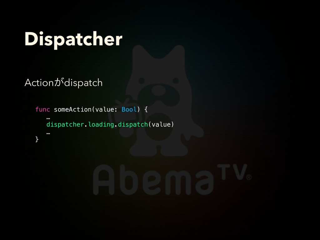 Dispatcher func someAction(value: Bool) { … dis...
