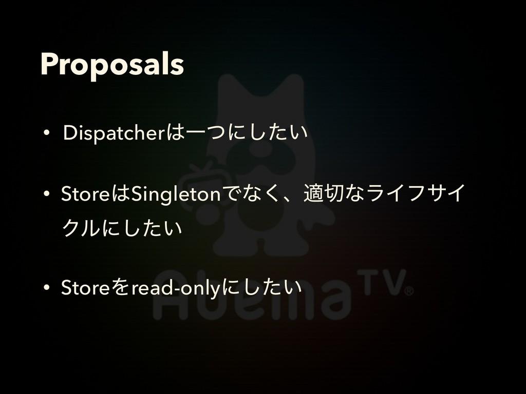 Proposals • DispatcherҰͭʹ͍ͨ͠ • StoreSingleton...