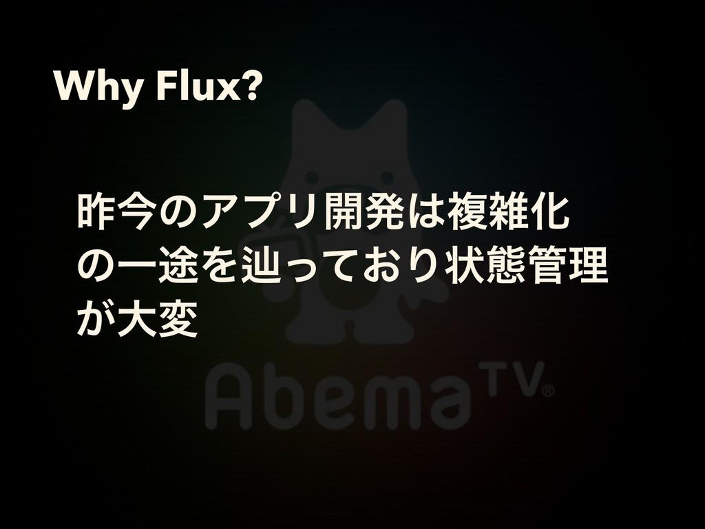 Why Flux? ࡢࠓͷΞϓϦ։ൃෳԽ ͷҰ్Λḷ͓ͬͯΓঢ়ଶཧ ͕େม