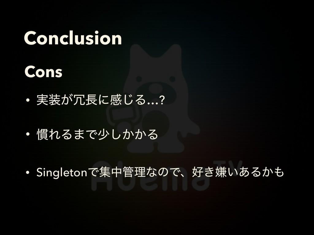 Conclusion Cons • SingletonͰूதཧͳͷͰɺ͖ݏ͍͋Δ͔ • ...