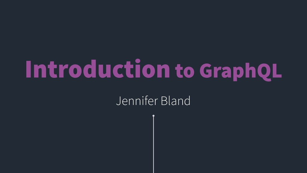 Introduction to GraphQL Jennifer Bland