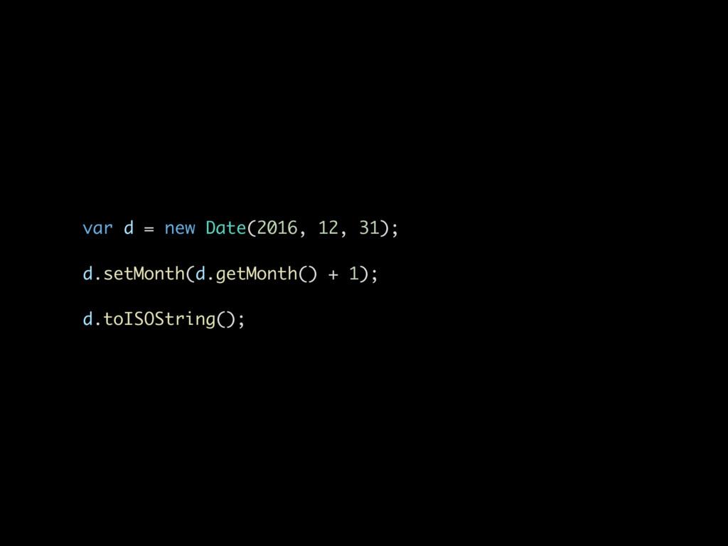 var d = new Date(2016, 12, 31); d.setMonth(d.ge...