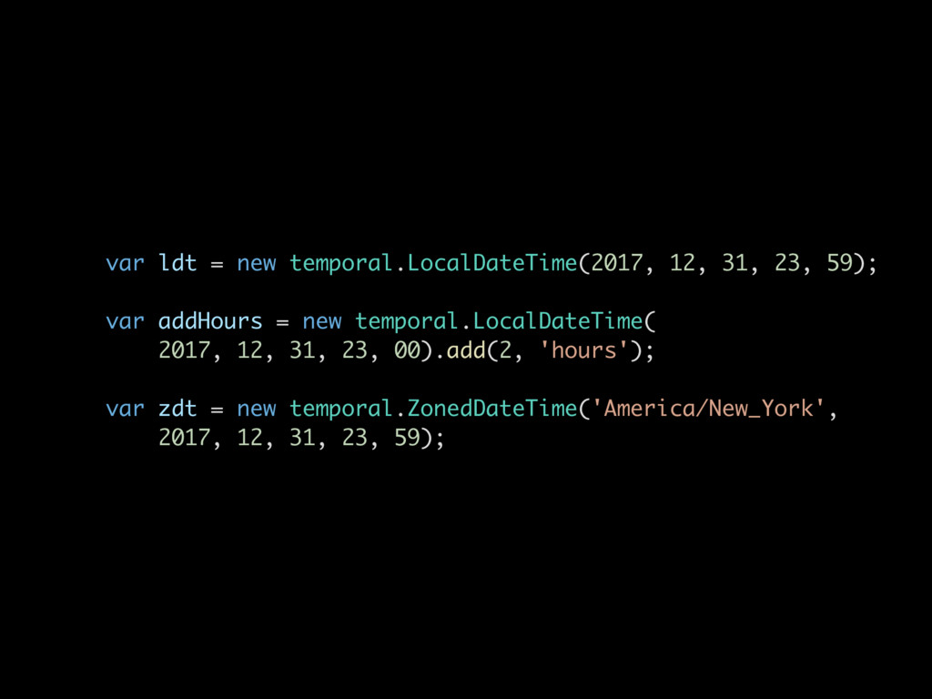 var ldt = new temporal.LocalDateTime(2017, 12, ...