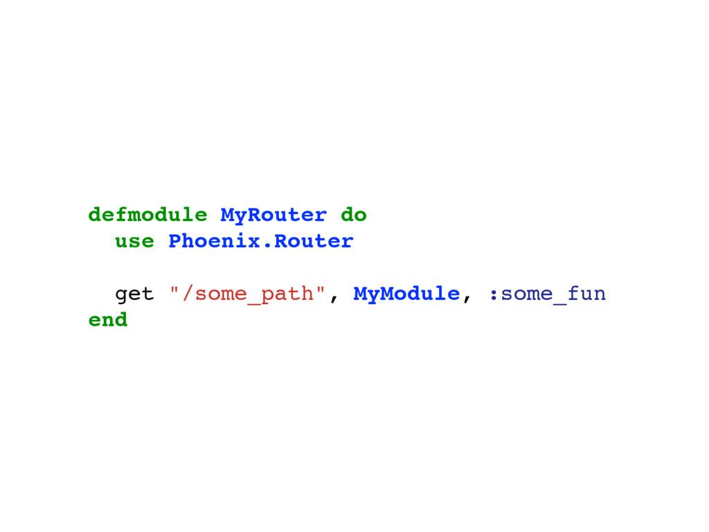 "defmodule MyRouter do use Phoenix.Router get ""/..."