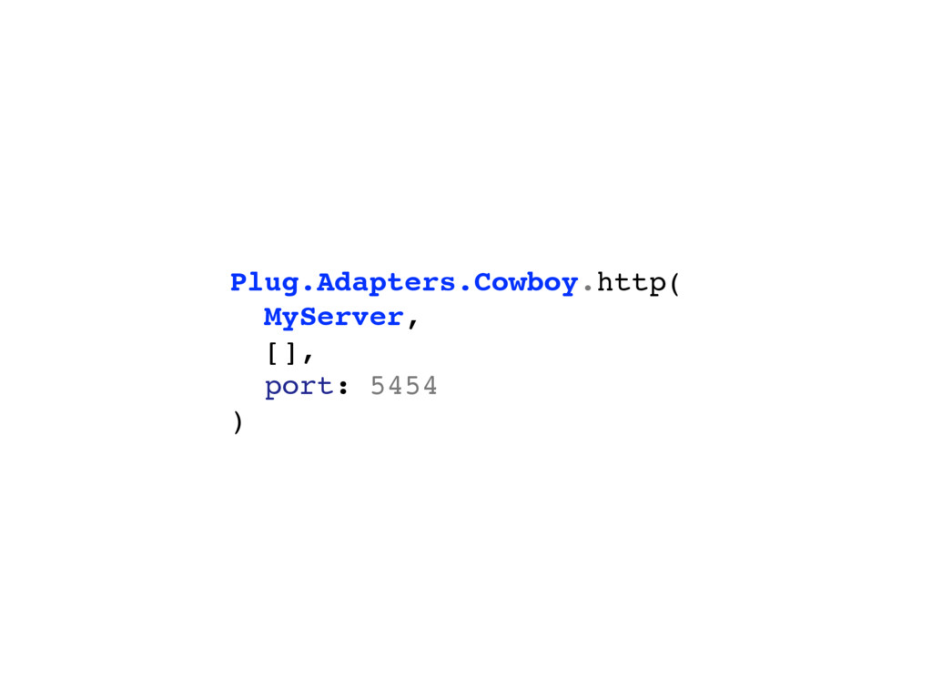 Plug.Adapters.Cowboy.http( MyServer, [], port: ...