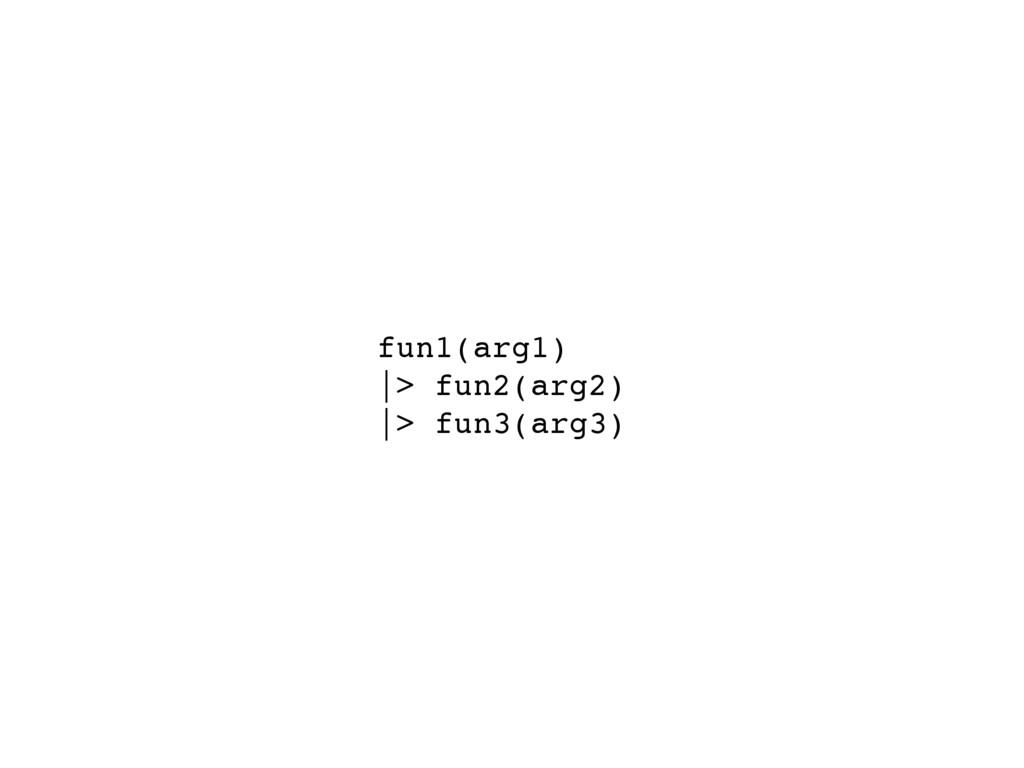 fun1(arg1) |> fun2(arg2) |> fun3(arg3)