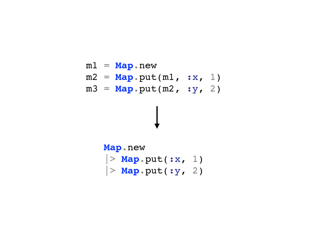 Map.new |> Map.put(:x, 1) |> Map.put(:y, 2) m1 ...