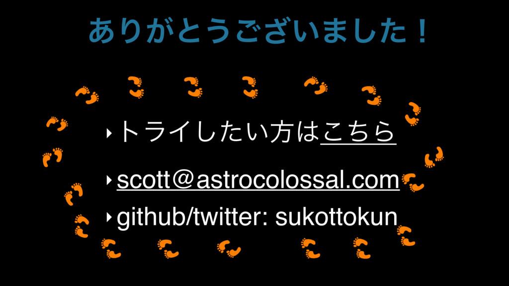 ͋Γ͕ͱ͏͍͟͝·ͨ͠ʂ ‣ τϥΠ͍ͨ͠ํͪ͜Β ‣ scott@astrocolossa...
