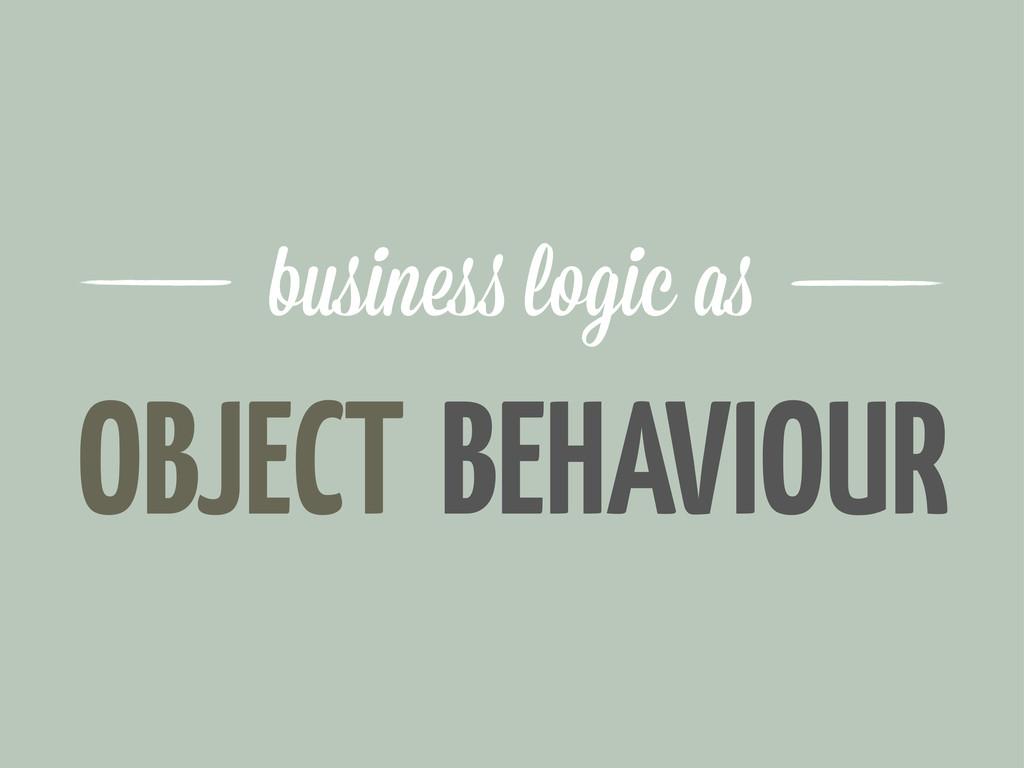 OBJECT busine logic a BEHAVIOUR