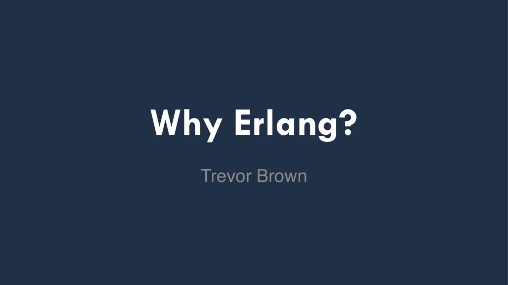 Why Erlang? Trevor Brown