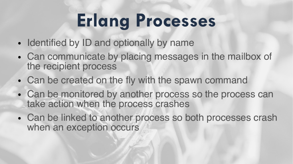 Erlang Processes ● Identified by ID and optiona...
