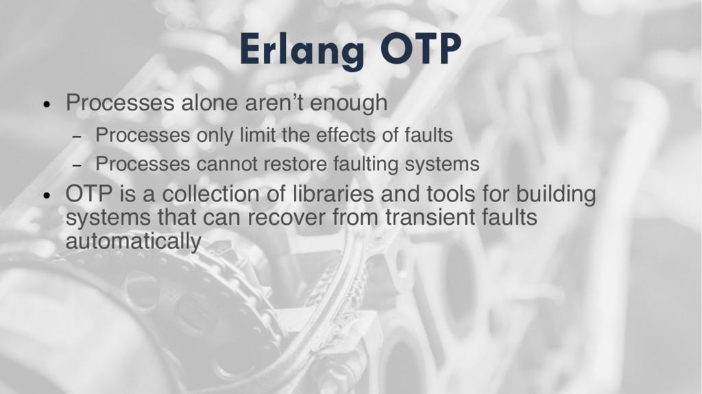Erlang OTP ● Processes alone aren't enough – Pr...