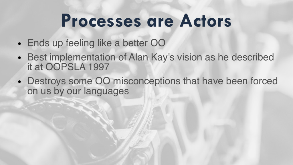 Processes are Actors ● Ends up feeling like a b...