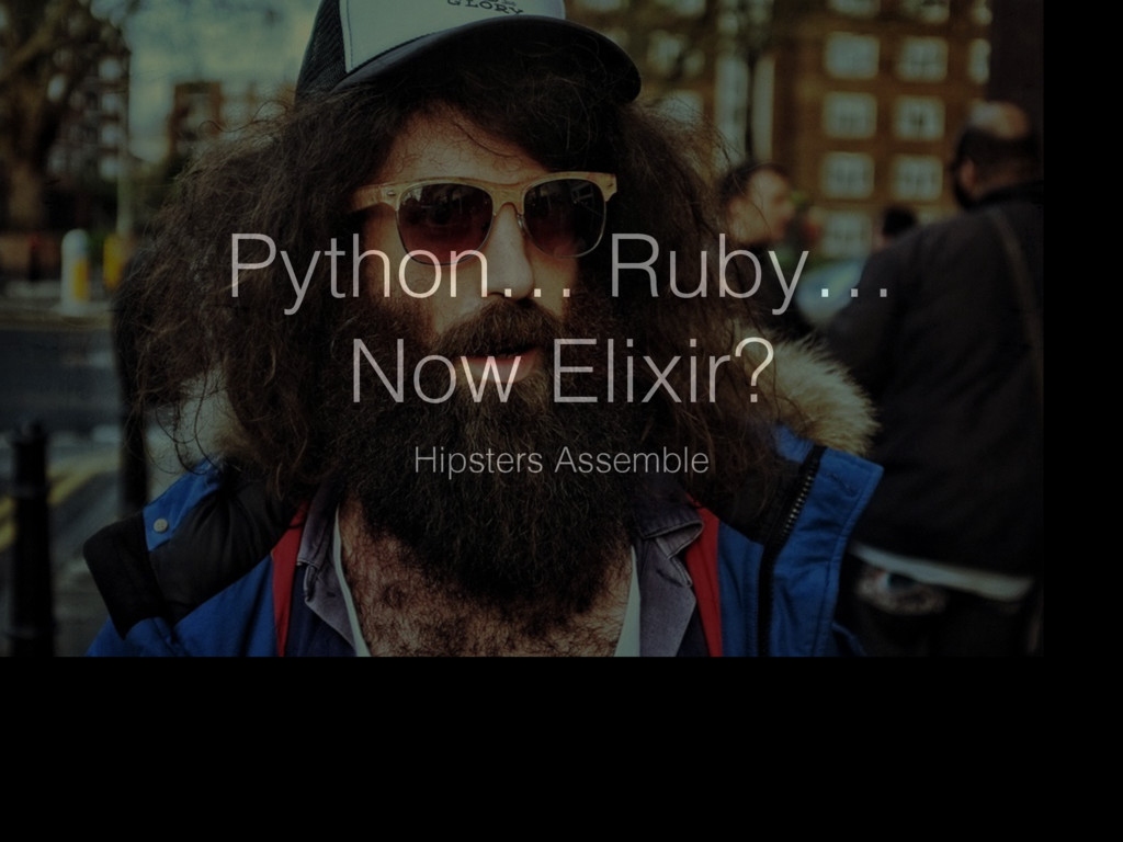 Python… Ruby… Now Elixir? Hipsters Assemble