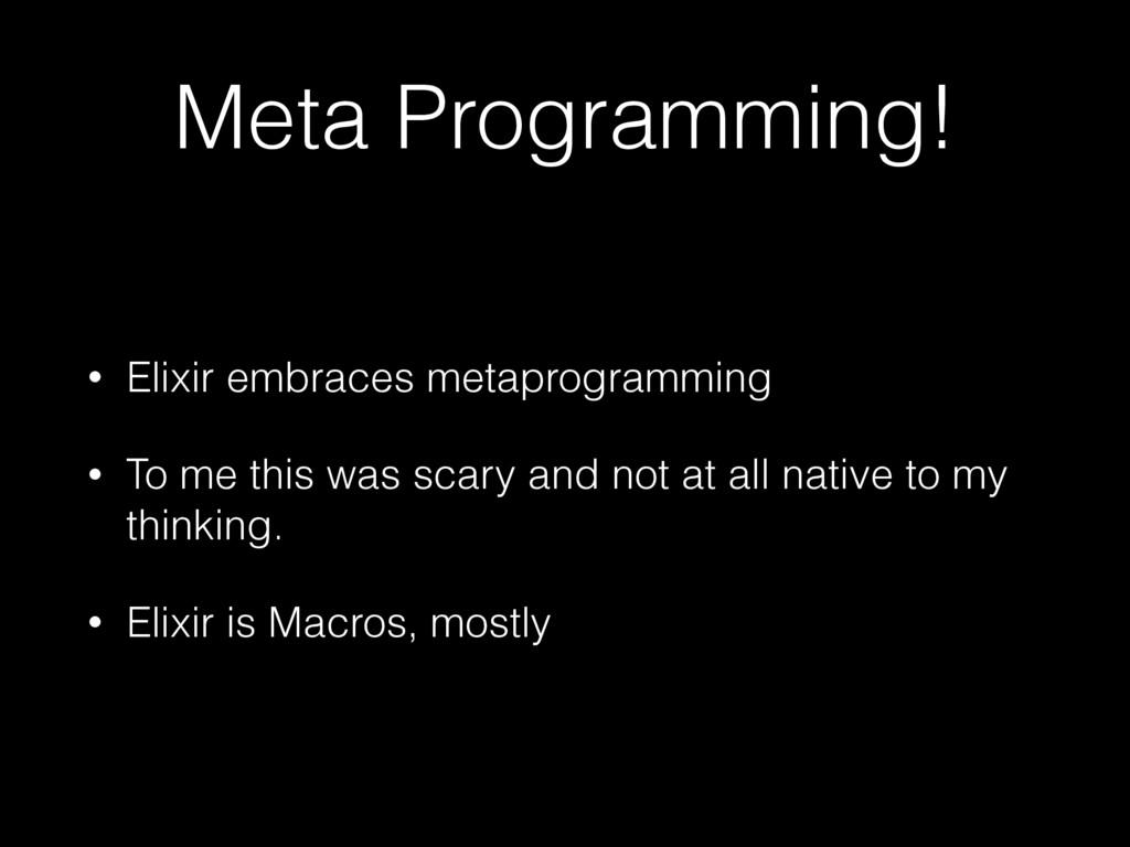 Meta Programming! • Elixir embraces metaprogram...