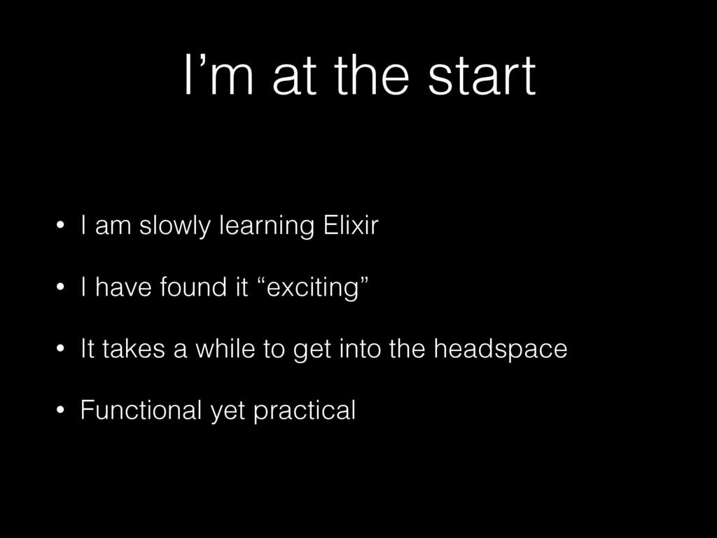 I'm at the start • I am slowly learning Elixir ...