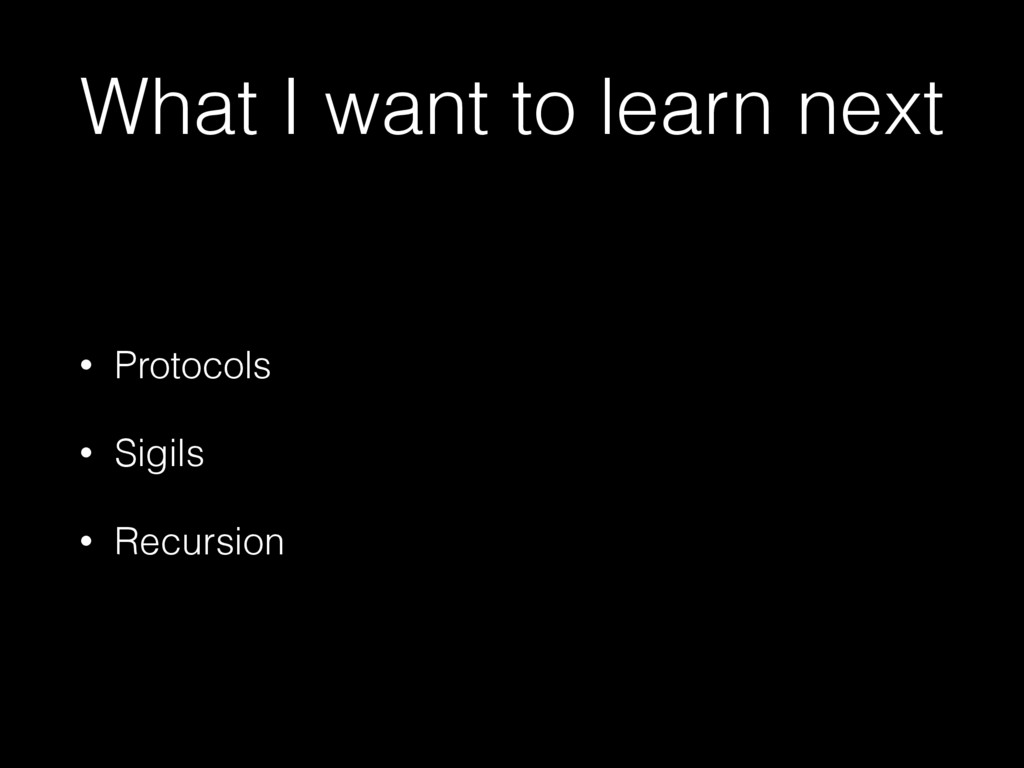 What I want to learn next • Protocols • Sigils ...