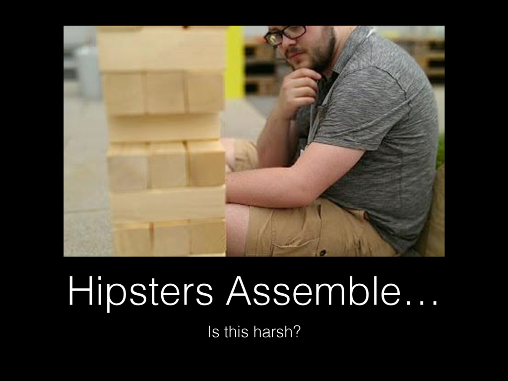 Hipsters Assemble… Is this harsh?