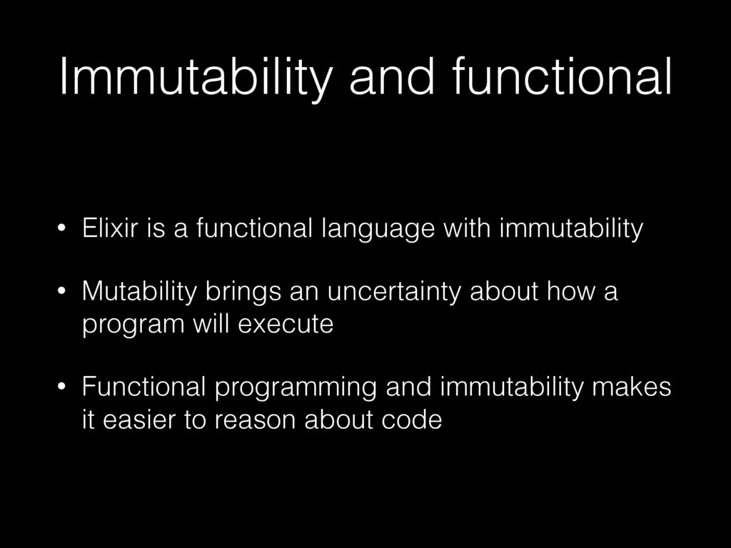 Immutability and functional • Elixir is a funct...