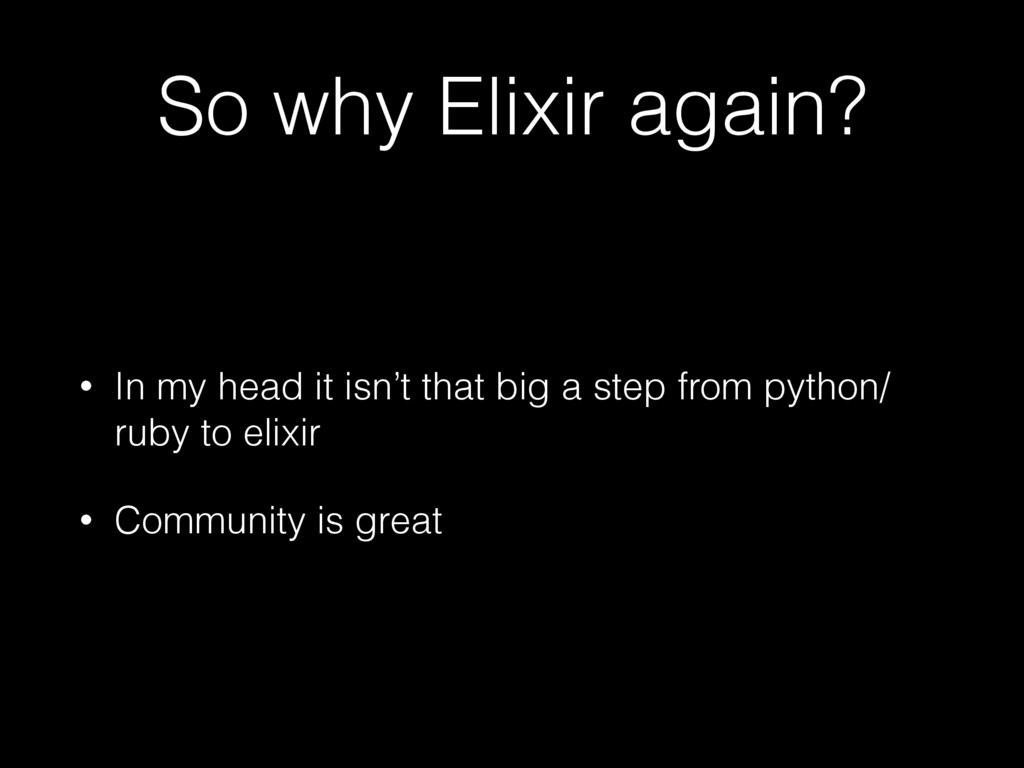 So why Elixir again? • In my head it isn't that...
