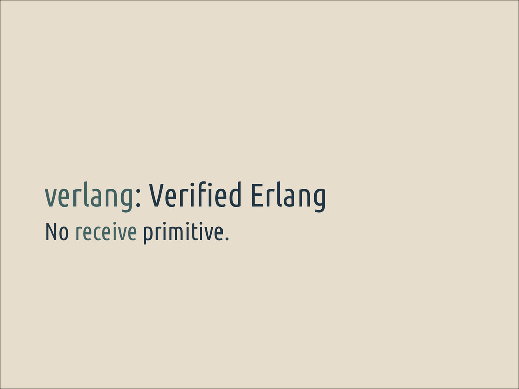 No receive primitive. verlang: Verified Erlang