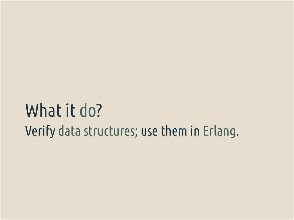 Verify data structures; use them in Erlang. Wha...