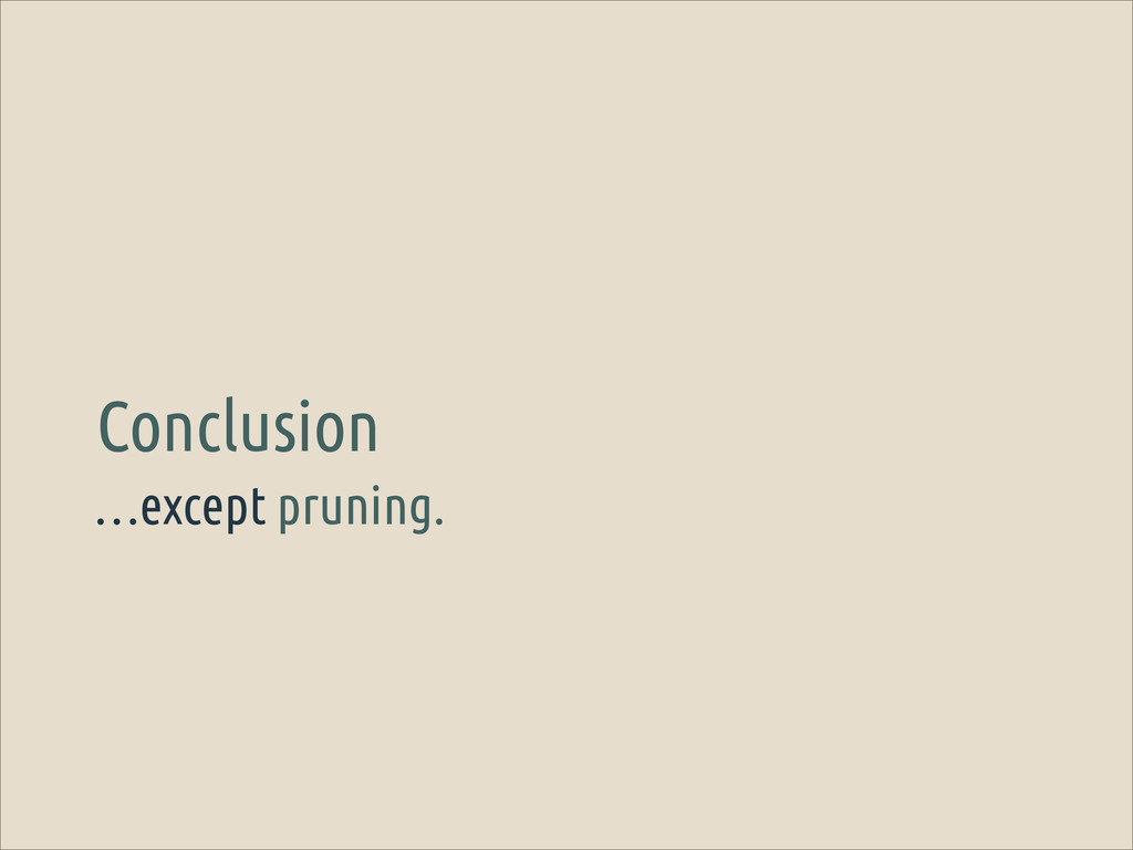 …except pruning. Conclusion