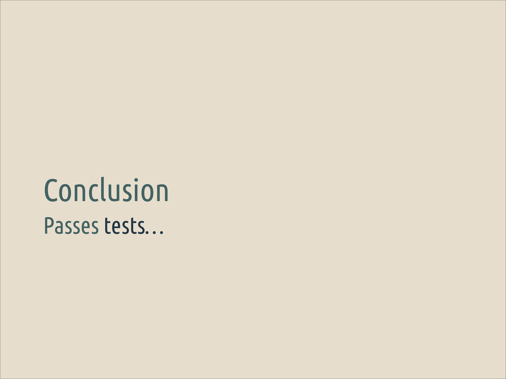 Passes tests… Conclusion