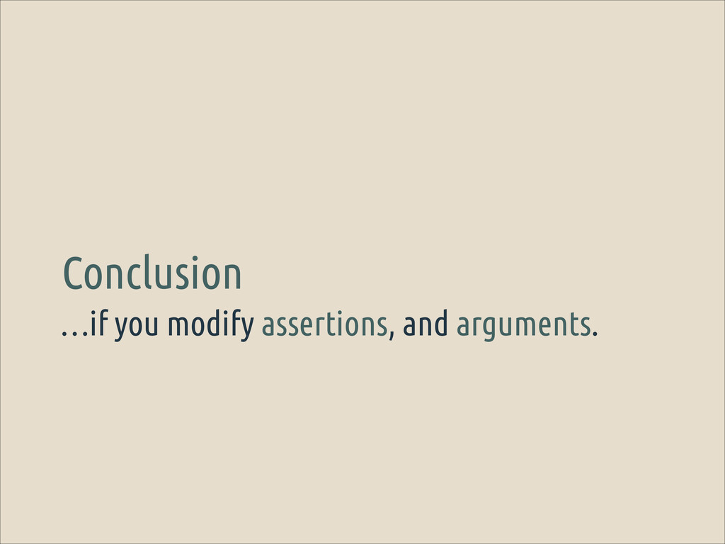 …if you modify assertions, and arguments. Concl...