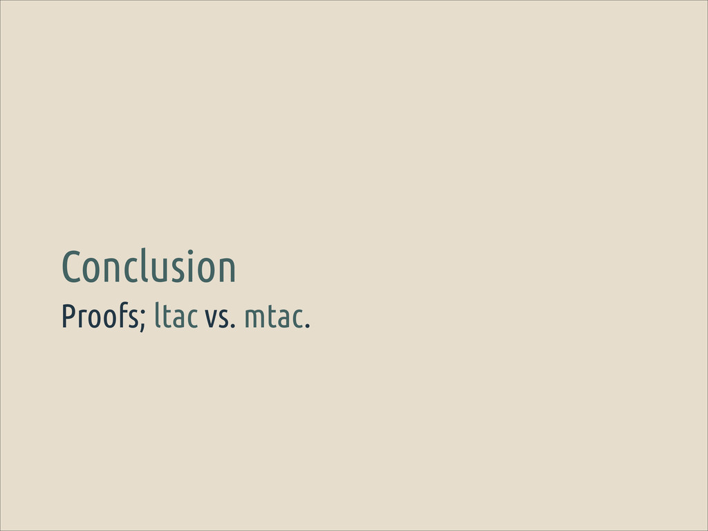 Proofs; ltac vs. mtac. Conclusion