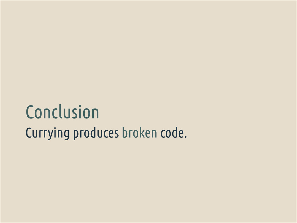Currying produces broken code. Conclusion