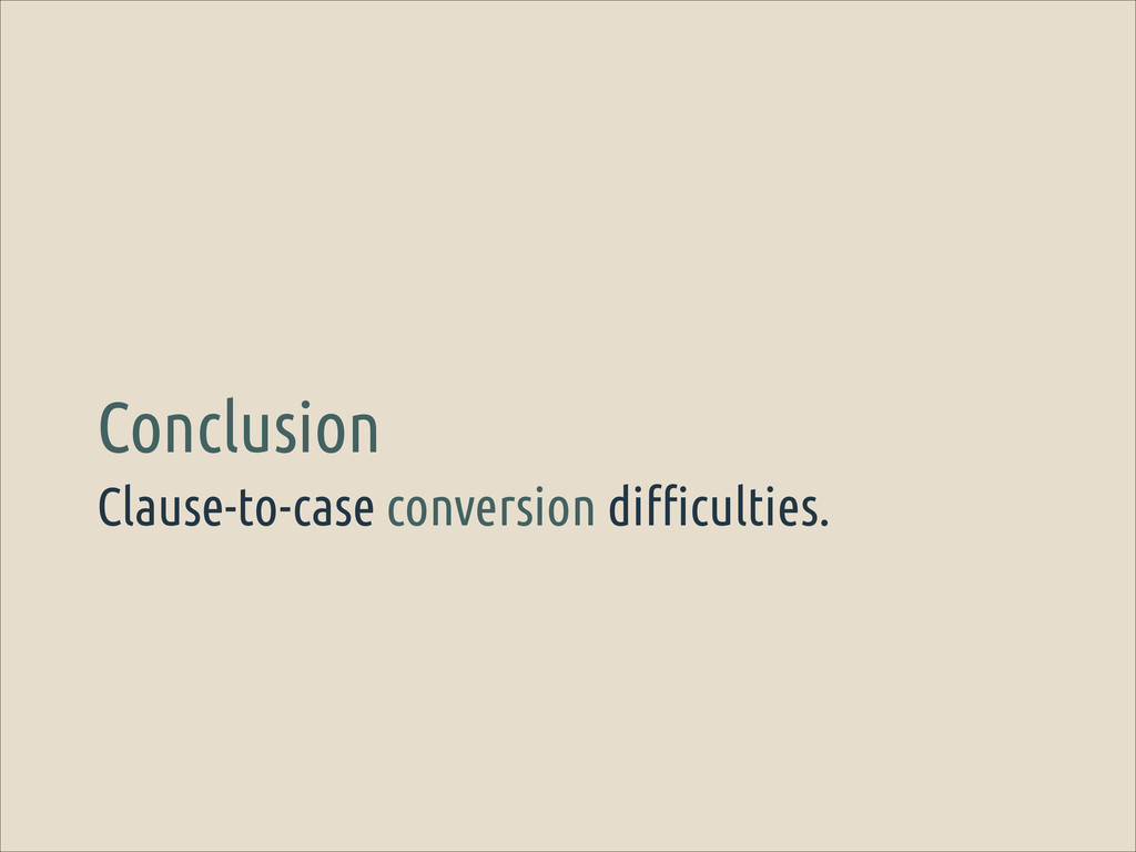 Clause-to-case conversion difficulties. Conclus...