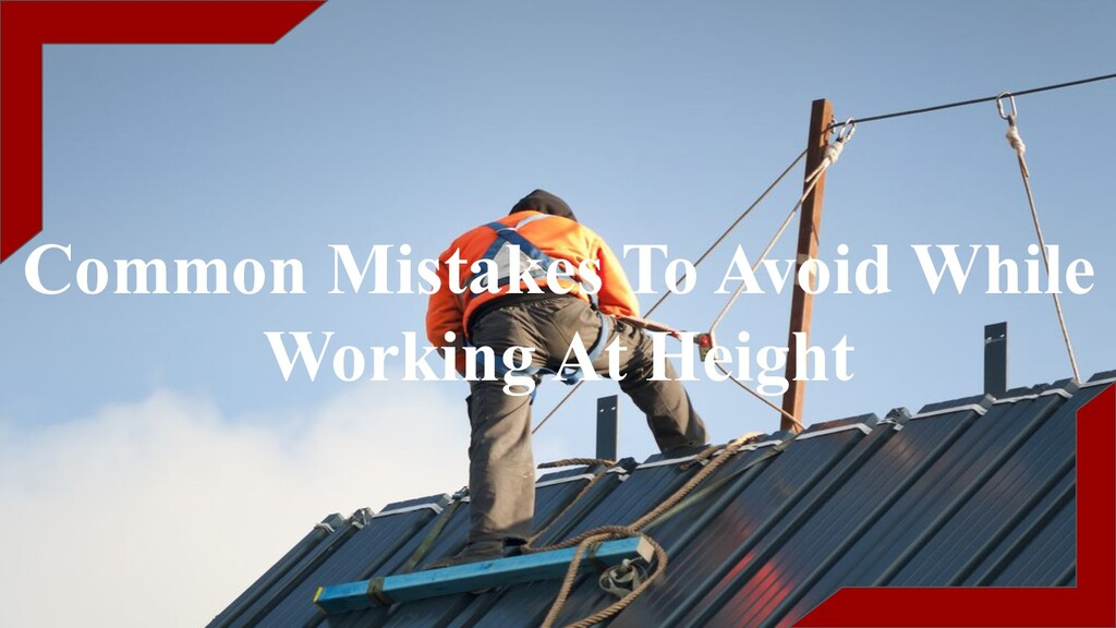 Common Mistakes To Avoid While Working At Height