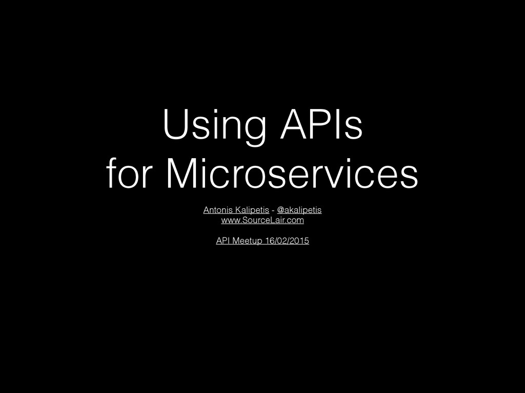 Using APIs for Microservices Antonis Kalipetis ...