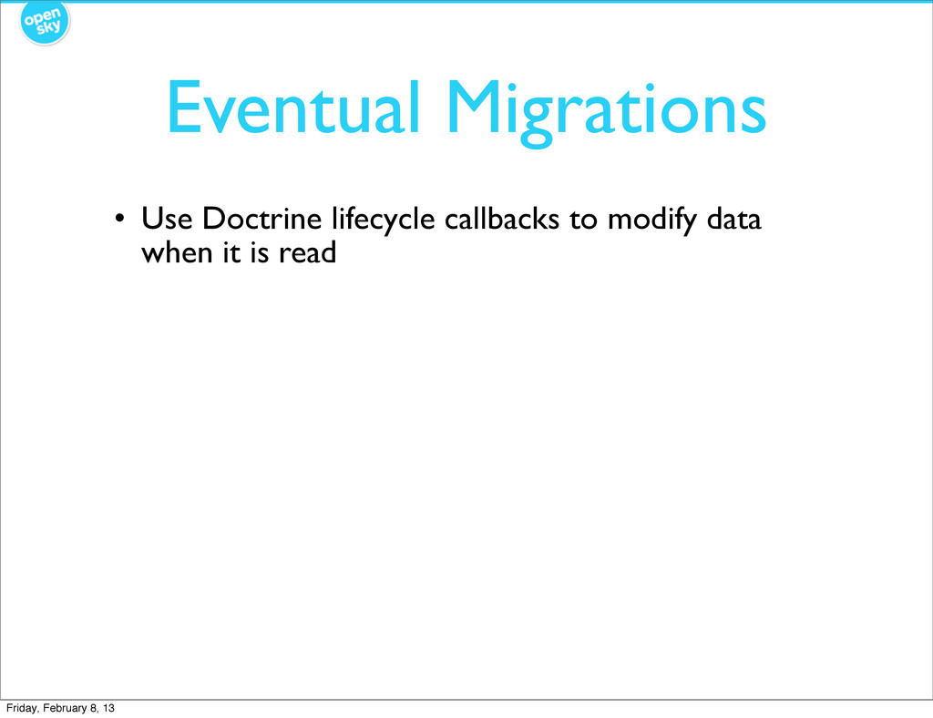 Eventual Migrations • Use Doctrine lifecycle ca...
