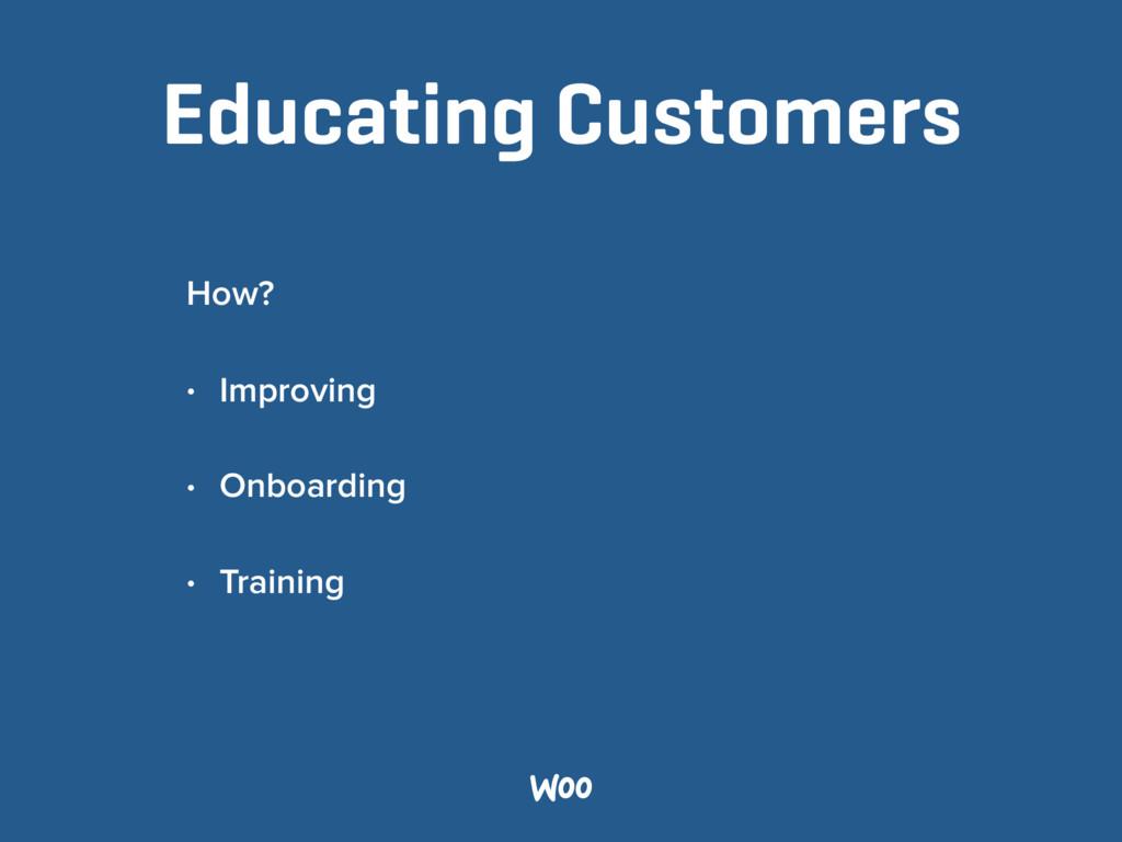 Educating Customers How? • Improving • Onboardi...