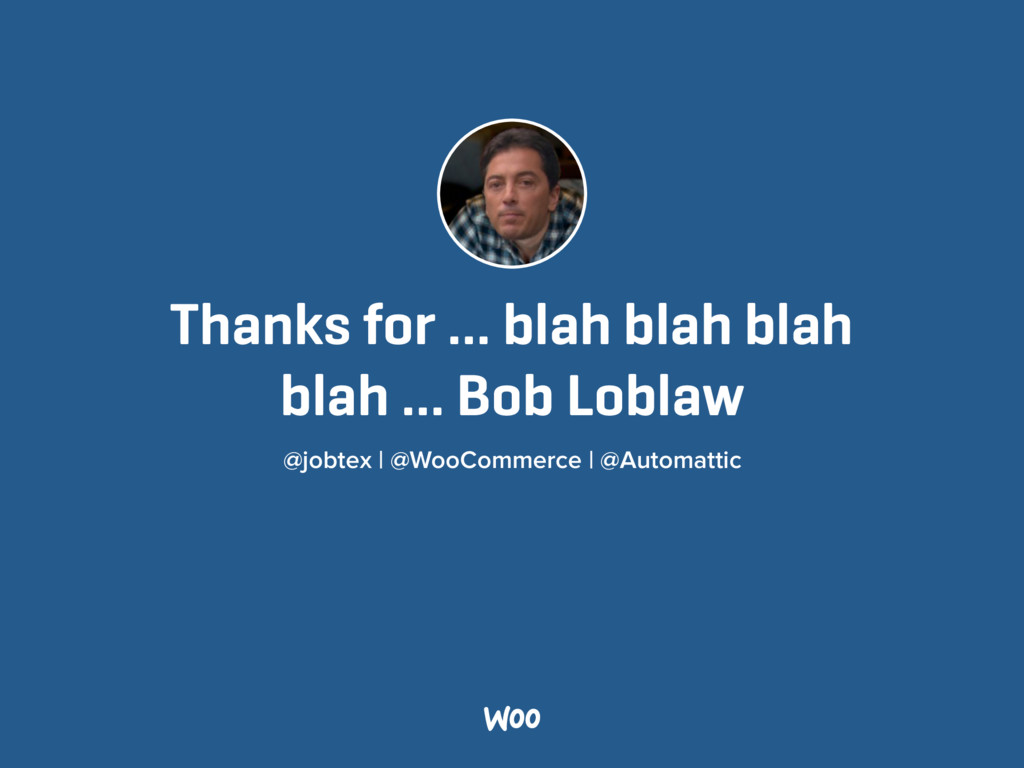Thanks for … blah blah blah blah … Bob Loblaw ...