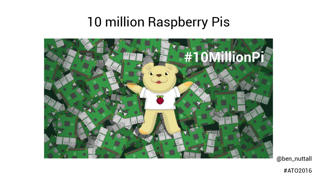 10 million Raspberry Pis @ben_nuttall #ATO2016