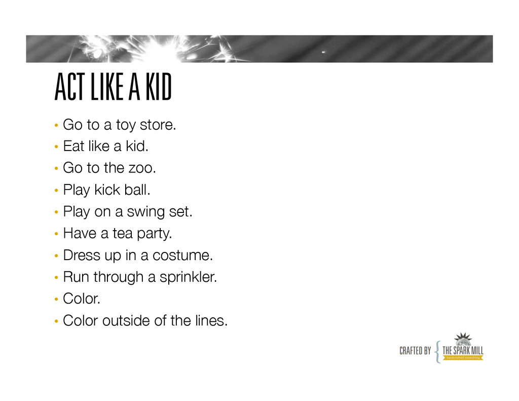 ACT LIKE A KID • Go to a toy store. • Eat li...