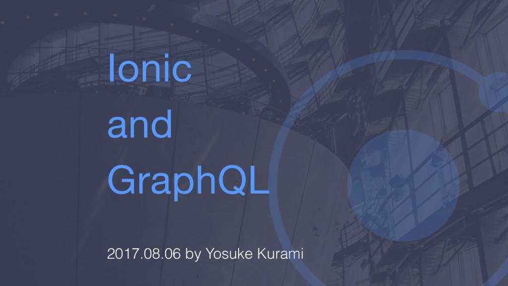 Ionic  and  GraphQL 2017.08.06 by Yosuke Kurami